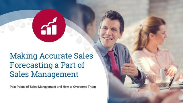 Making Accurate Sales Forecasting a Part of Sales Management Pain Points of Sales Management and How to Overcome Them