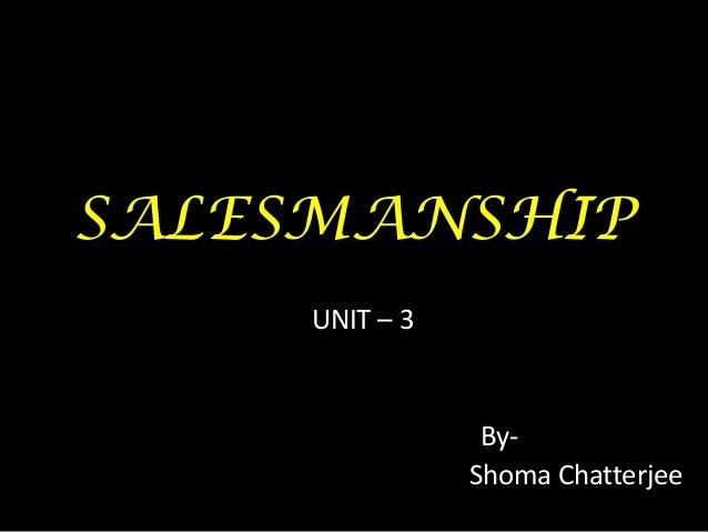 SALESMANSHIP     UNIT – 3                 By-                Shoma Chatterjee