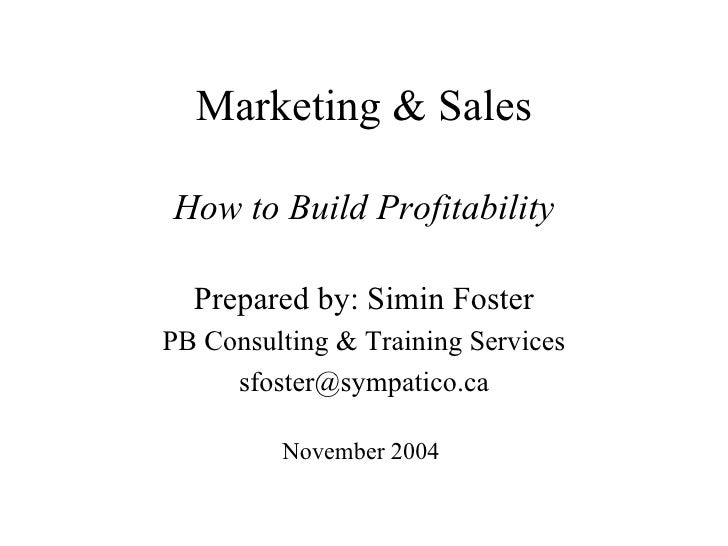 Marketing & Sales How to Build Profitability Prepared by: Simin Foster PB Consulting & Training Services [email_address] N...