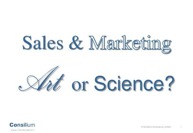 Consilium   s a l e s t r a n s f o r m a t i o n   © Consilium Consultancy Limited 1 Sales & Art or Science?