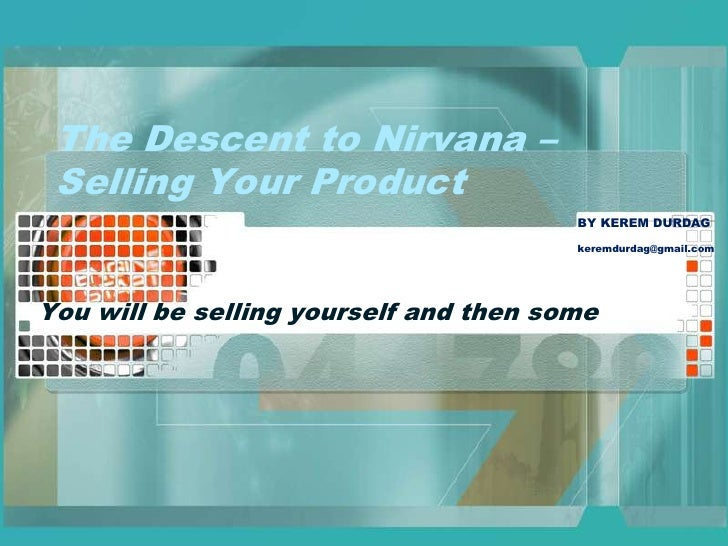 The Descent to Nirvana – Selling Your Product<br />You will be selling yourself and then some<br />BY KEREM DURDAG<br />ke...