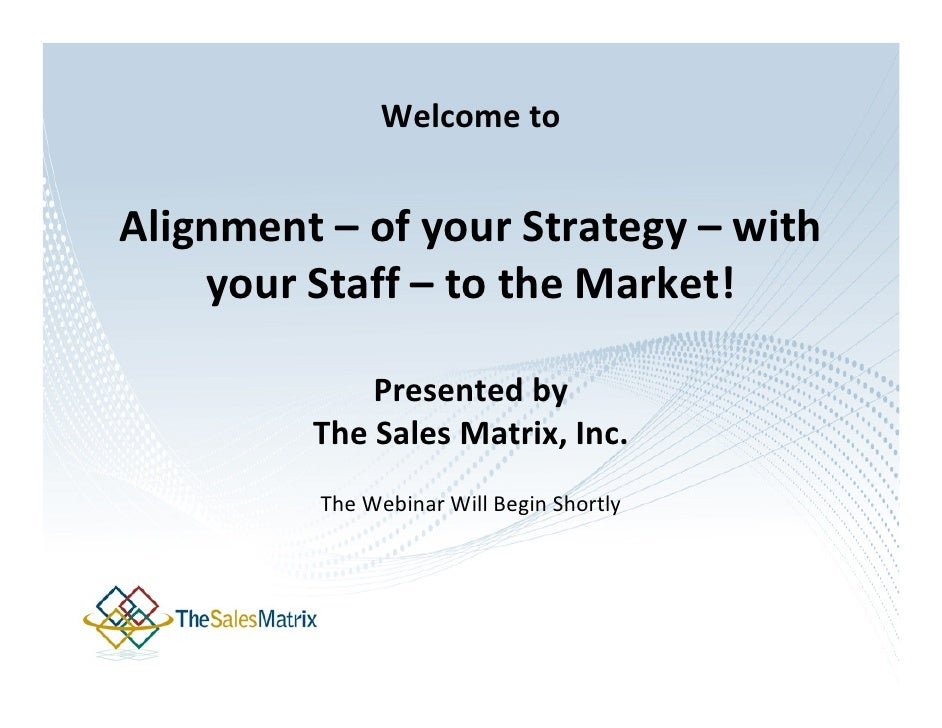 Welcome to   Alignment – of your Strategy – with     your Staff – to the Market!               Presented by          The S...