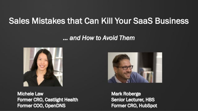 Sales Mistakes that Can Kill Your SaaS Business … and How to Avoid Them Mark Roberge Senior Lecturer, HBS Former CRO, HubS...