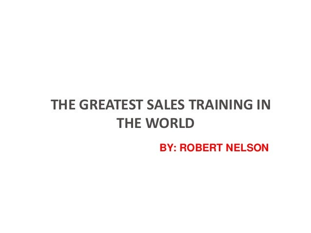 THE GREATEST SALES TRAINING IN THE WORLD BY: ROBERT NELSON