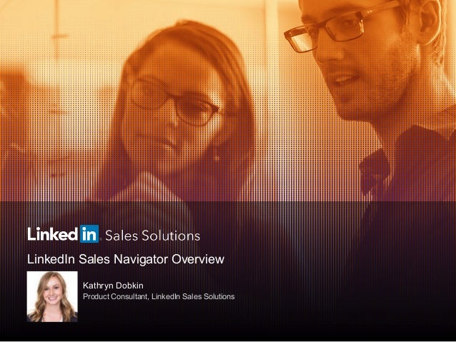 LinkedIn Sales Navigator Overview Kathryn Dobkin Product Consultant, LinkedIn Sales Solutions