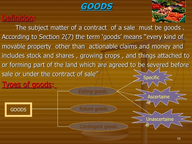 GOODSDefinition:     The subject matter of a contract of a sale must be goods .According to Section 2(7) the term 'goods' ...