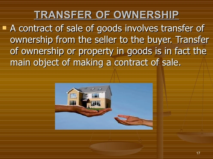 TRANSFER OF OWNERSHIP   A contract of sale of goods involves transfer of    ownership from the seller to the buyer. Trans...