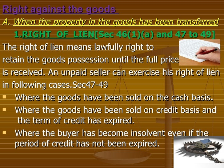 Right against the goodsA. When the property in the goods has been transferred    1.RIGHT OF LIEN[Sec 46(1)(a) and 47 to 49...