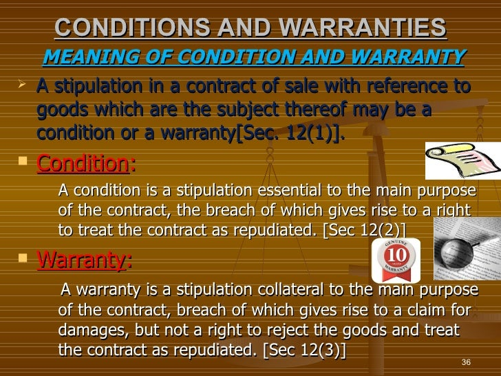 CONDITIONS AND WARRANTIES     MEANING OF CONDITION AND WARRANTY   A stipulation in a contract of sale with reference to  ...