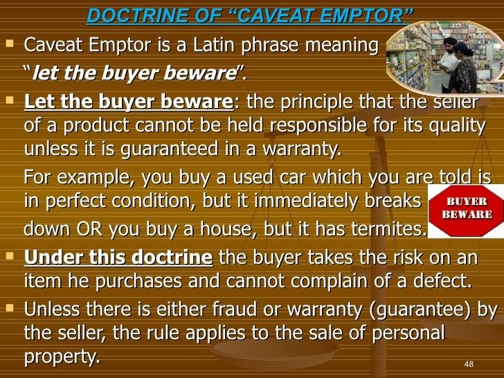 "DOCTRINE OF ""CAVEAT EMPTOR""   Caveat Emptor is a Latin phrase meaning    ""let the buyer beware"".   Let the buyer beware:..."