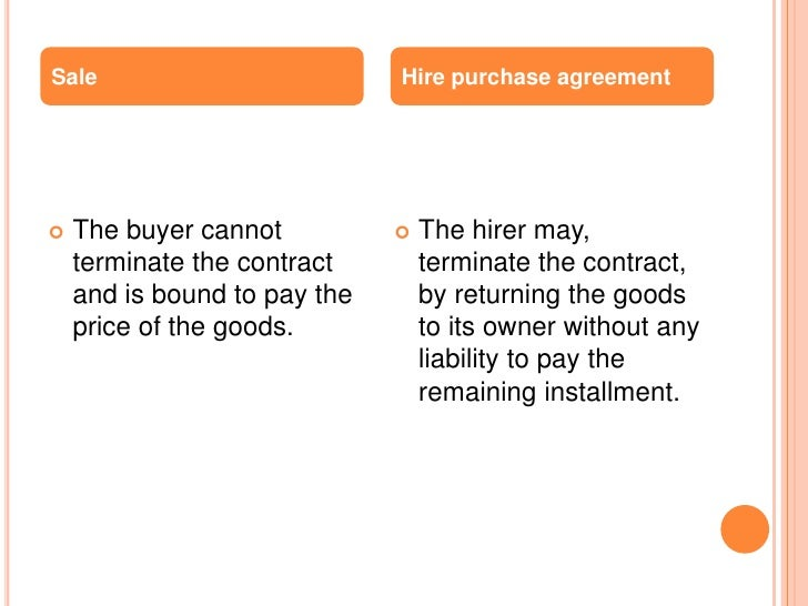 Sale                          Hire purchase agreement   The buyer cannot             The hirer may,    terminate the con...