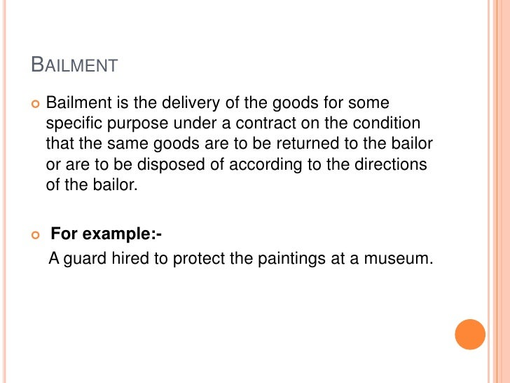 BAILMENT   Bailment is the delivery of the goods for some    specific purpose under a contract on the condition    that t...