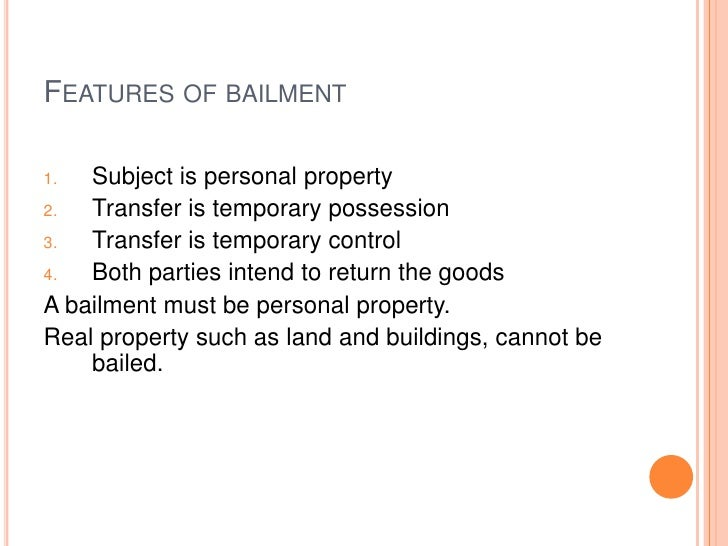 FEATURES OF BAILMENT1.  Subject is personal property2.  Transfer is temporary possession3.  Transfer is temporary control4...