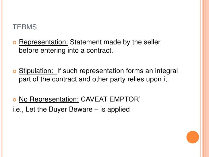TERMS   Representation: Statement made by the seller    before entering into a contract.   Stipulation: If such represen...