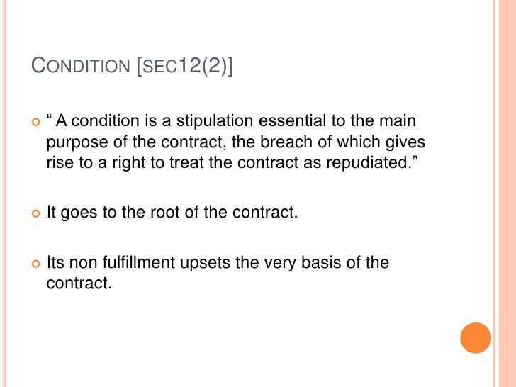 """CONDITION [SEC12(2)]   """" A condition is a stipulation essential to the main    purpose of the contract, the breach of whi..."""
