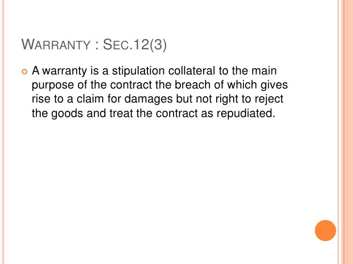 WARRANTY : SEC.12(3)   A warranty is a stipulation collateral to the main    purpose of the contract the breach of which ...