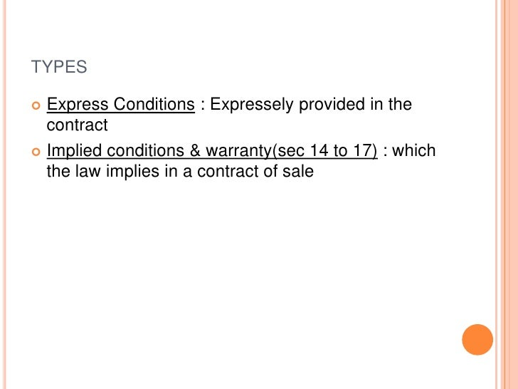 TYPES Express Conditions : Expressely provided in the  contract Implied conditions & warranty(sec 14 to 17) : which  the...