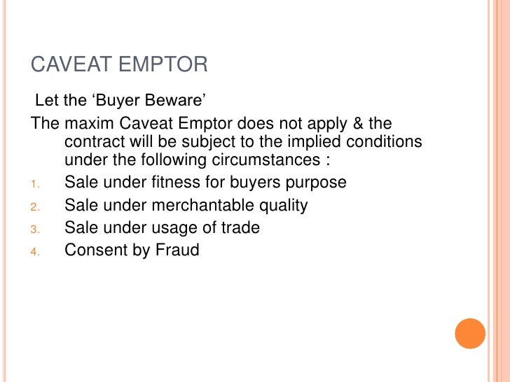 """CAVEAT EMPTOR Let the """"Buyer Beware""""The maxim Caveat Emptor does not apply & the     contract will be subject to the impli..."""