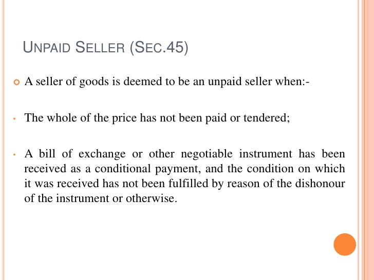 UNPAID SELLER (SEC.45)   A seller of goods is deemed to be an unpaid seller when:-•   The whole of the price has not been...