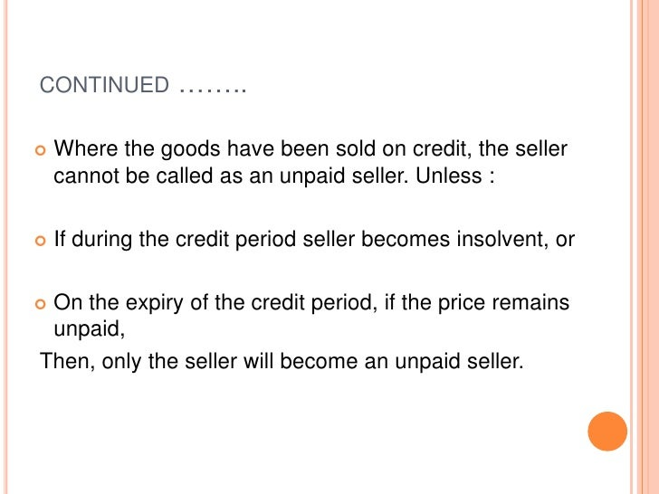 CONTINUED        ……..   Where the goods have been sold on credit, the seller    cannot be called as an unpaid seller. Unl...