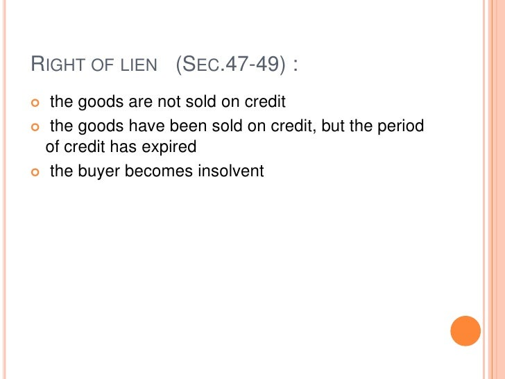 RIGHT OF LIEN (SEC.47-49) : the goods are not sold on credit the goods have been sold on credit, but the period  of cred...