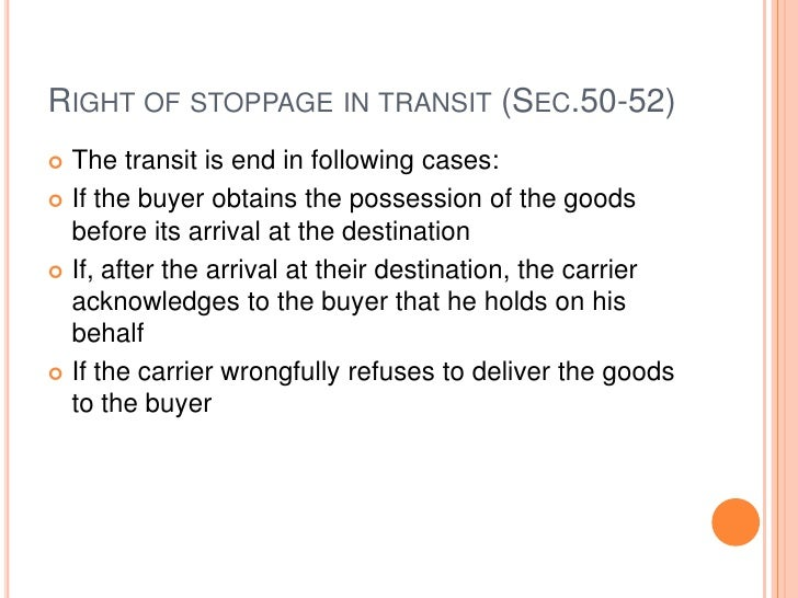 RIGHT OF STOPPAGE IN TRANSIT (SEC.50-52) The transit is end in following cases: If the buyer obtains the possession of t...