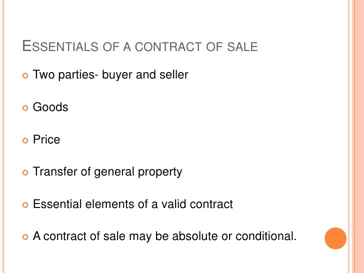 ESSENTIALS OF A CONTRACT OF SALE   Two parties- buyer and seller   Goods   Price   Transfer of general property   Ess...