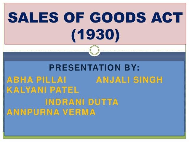 PRESENTATION BY: ABHA PILLAI ANJALI SINGH KALYANI PATEL INDRANI DUTTA ANNPURNA VERMA SALES OF GOODS ACT (1930)
