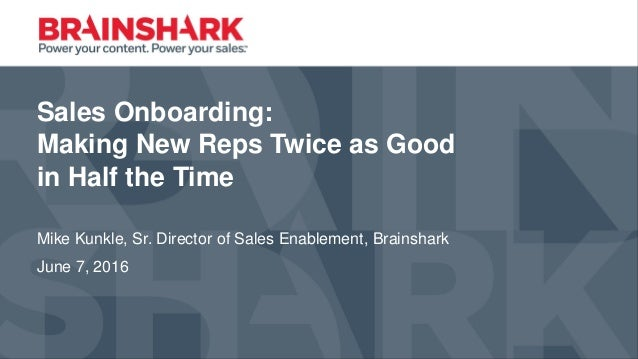 Sales Onboarding: Making New Reps Twice as Good in Half the Time Mike Kunkle, Sr. Director of Sales Enablement, Brainshark...