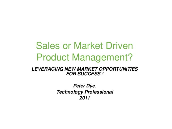 Sales or Market Driven Product Management?LEVERAGING NEW MARKET OPPORTUNITIES           FOR SUCCESS !              Peter D...