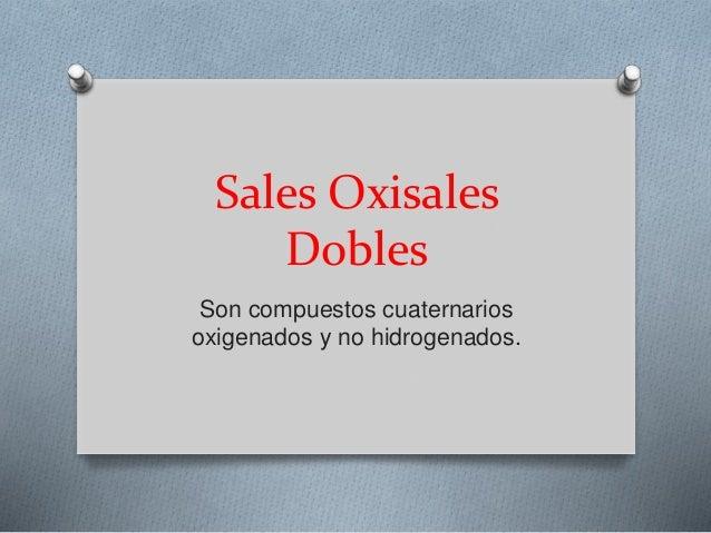 Sales Oxisales Dobles Son compuestos cuaternarios oxigenados y no hidrogenados.