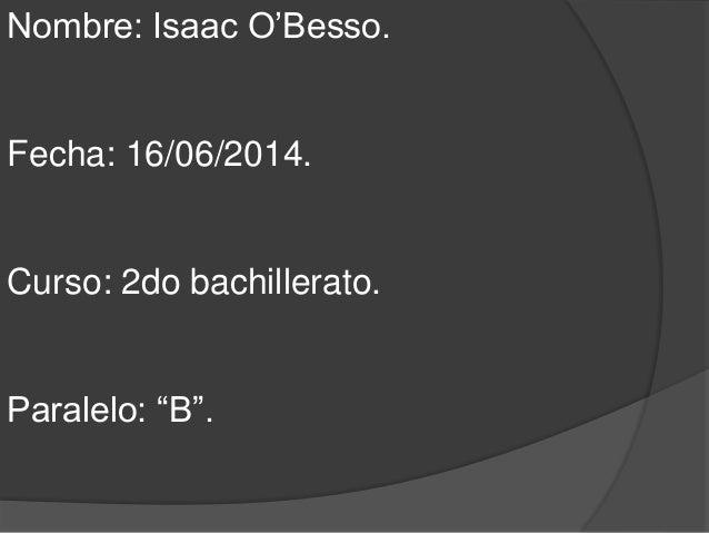 """Nombre: Isaac O'Besso. Fecha: 16/06/2014. Curso: 2do bachillerato. Paralelo: """"B""""."""