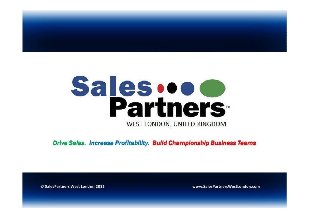 Drive Sales. Increase Profitability. Build Championship Business Teams© SalesPartners West London 2012                    ...