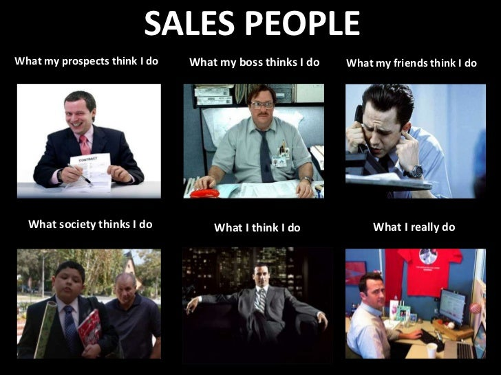 SALES PEOPLEWhat my prospects think I do   What my boss thinks I do   What my friends think I do  What society thinks I do...