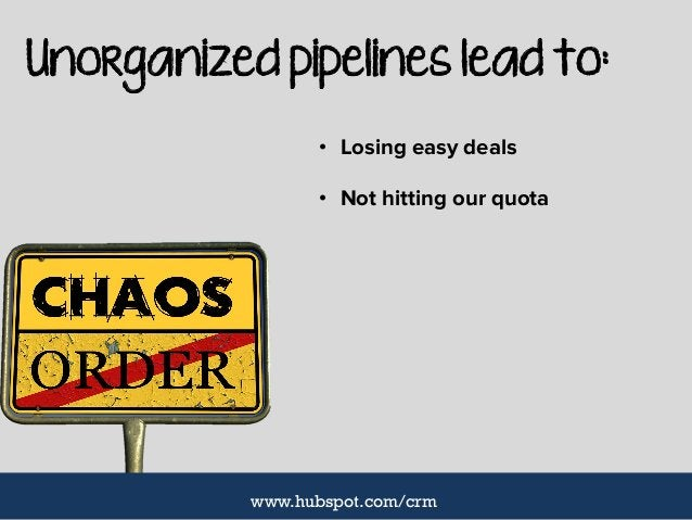 Unorganized pipelines lead to: • Losing easy deals • Not hitting our quota www.hubspot.com/crm