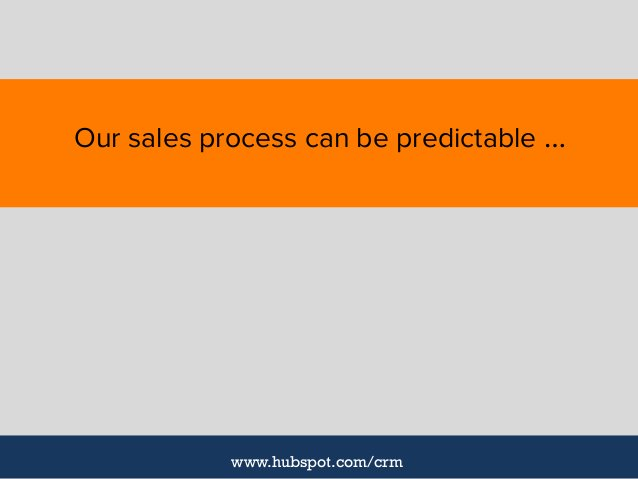 Our sales process can be predictable … www.hubspot.com/crm