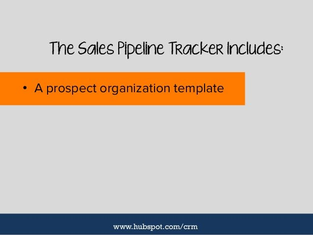 The Sales Pipeline Tracker Includes: • A prospect organization template www.hubspot.com/crm