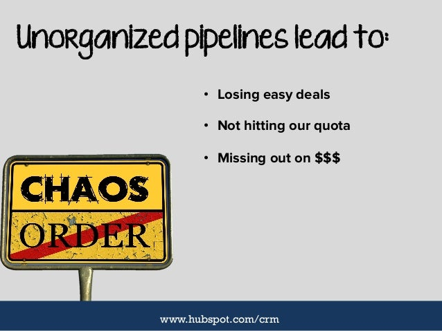 Unorganized pipelines lead to: • Losing easy deals • Not hitting our quota • Missing out on $$$ www.hubspot.com/crm