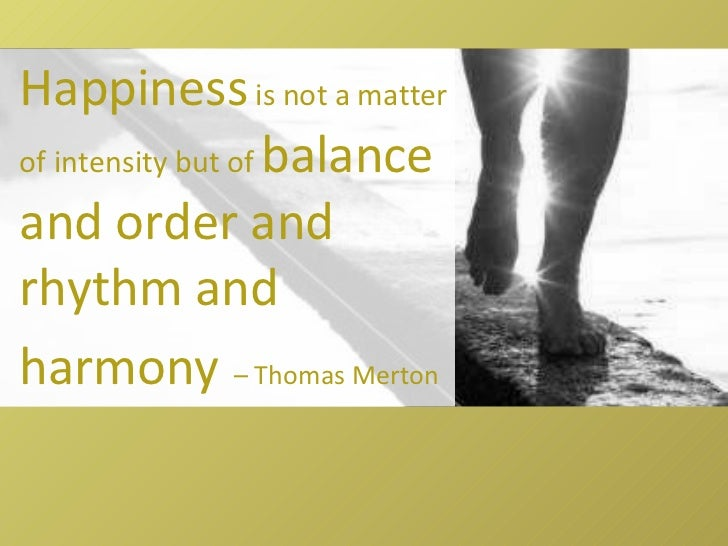 Happiness  is not a matter of intensity but of  balance and order and rhythm and harmony   – Thomas Merton