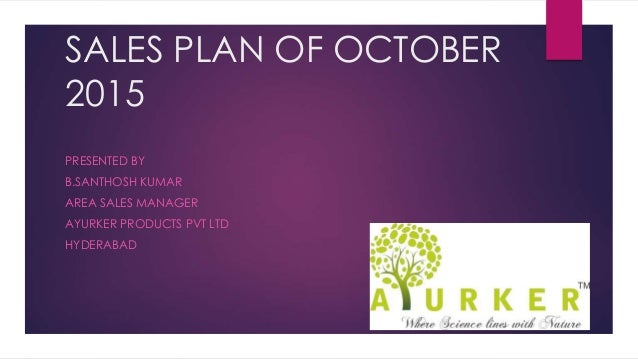 SALES PLAN OF OCTOBER 2015 PRESENTED BY B.SANTHOSH KUMAR AREA SALES MANAGER AYURKER PRODUCTS PVT LTD HYDERABAD
