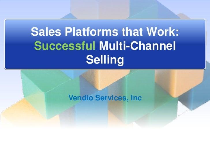 Sales Platforms that Work:Successful Multi-Channel          Selling      Vendio Services, Inc