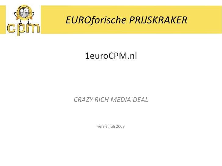 EUROforische PRIJSKRAKER<br />1euroCPM.nl<br />CRAZY RICH MEDIA DEAL<br />versie: juli 2009<br />