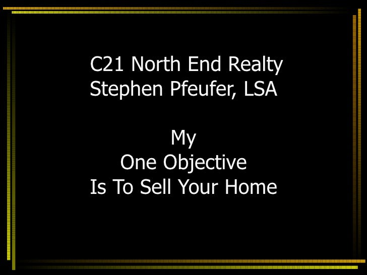 C21 North End Realty Stephen Pfeufer, LSA My One Objective Is To Sell Your Home