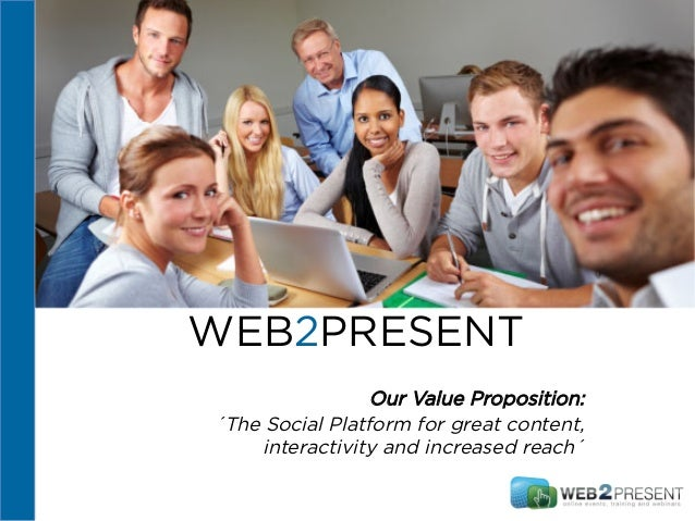 WEB2PRESENT Our Value Proposition: ´The Social Platform for great content, interactivity and increased reach´
