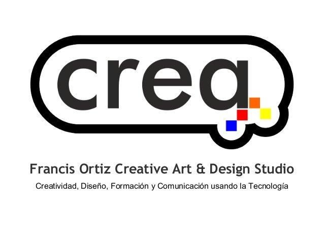 Francis Ortiz Creative Art & Design Studio Creatividad, Diseño, Formación y Comunicación usando la Tecnología