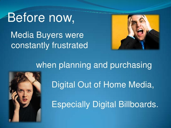 Before now,<br />Media Buyers were <br />constantly frustrated<br />when planning and purchasing<br />Digital Out of Home ...
