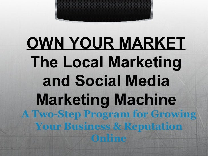 OWN YOUR MARKET The Local Marketing and Social Media Marketing Machine A Two-Step Program for Growing Your Business & Repu...