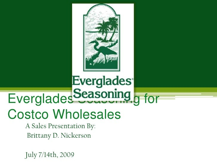 Everglades Seasoning for Costco Wholesales<br />A Sales Presentation By:<br /> Brittany D. Nickerson<br />July 7/14th, 200...