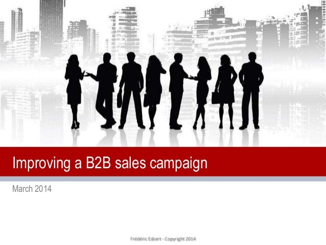 Frédéric Esbert - Copyright 2014 March 2014 Improving a B2B sales campaign