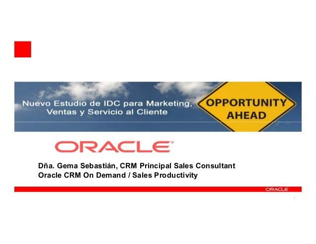 Dña. Gema Sebastián, CRM Principal Sales Consultant Oracle CRM On Demand / Sales Productivity                             ...